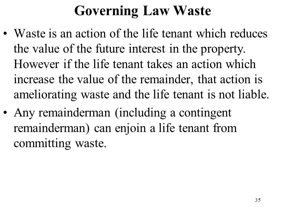35 Governing Law Waste Waste is an action of the life tenant which reduces the value of the future interest in the property. However if the life tenan
