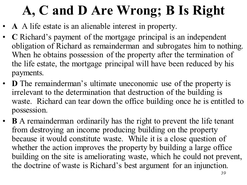39 A, C and D Are Wrong; B Is Right A A life estate is an alienable interest in property. C Richards payment of the mortgage principal is an independe