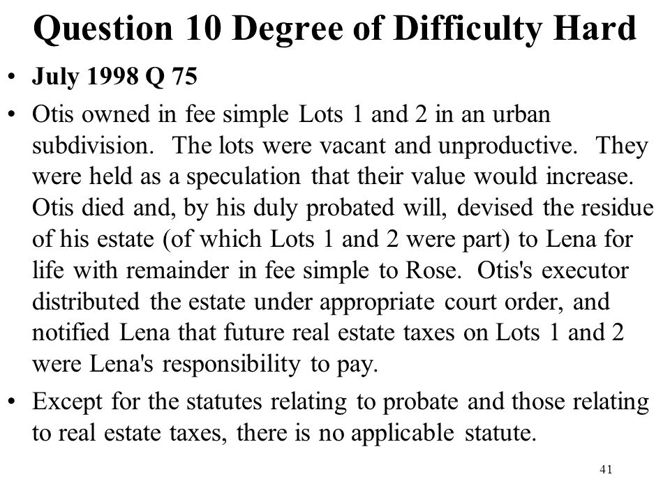 41 Question 10 Degree of Difficulty Hard July 1998 Q 75 Otis owned in fee simple Lots 1 and 2 in an urban subdivision. The lots were vacant and unprod