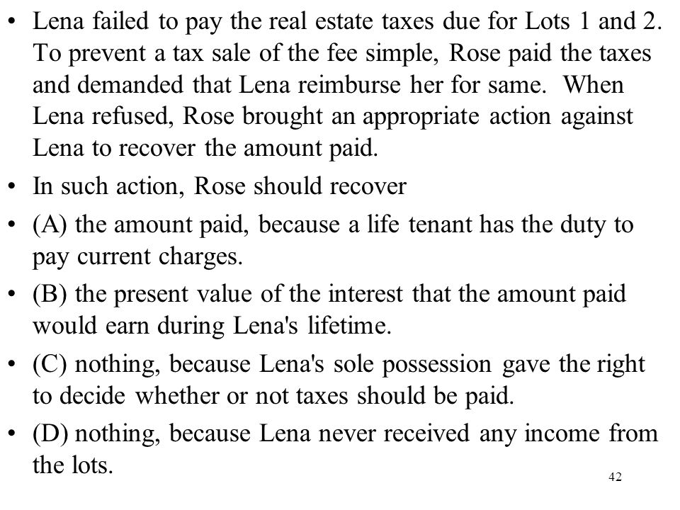 42 Lena failed to pay the real estate taxes due for Lots 1 and 2. To prevent a tax sale of the fee simple, Rose paid the taxes and demanded that Lena