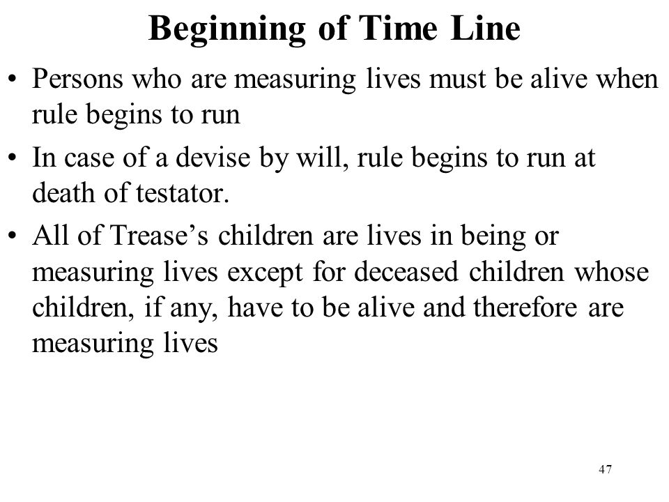 47 Beginning of Time Line Persons who are measuring lives must be alive when rule begins to run In case of a devise by will, rule begins to run at dea