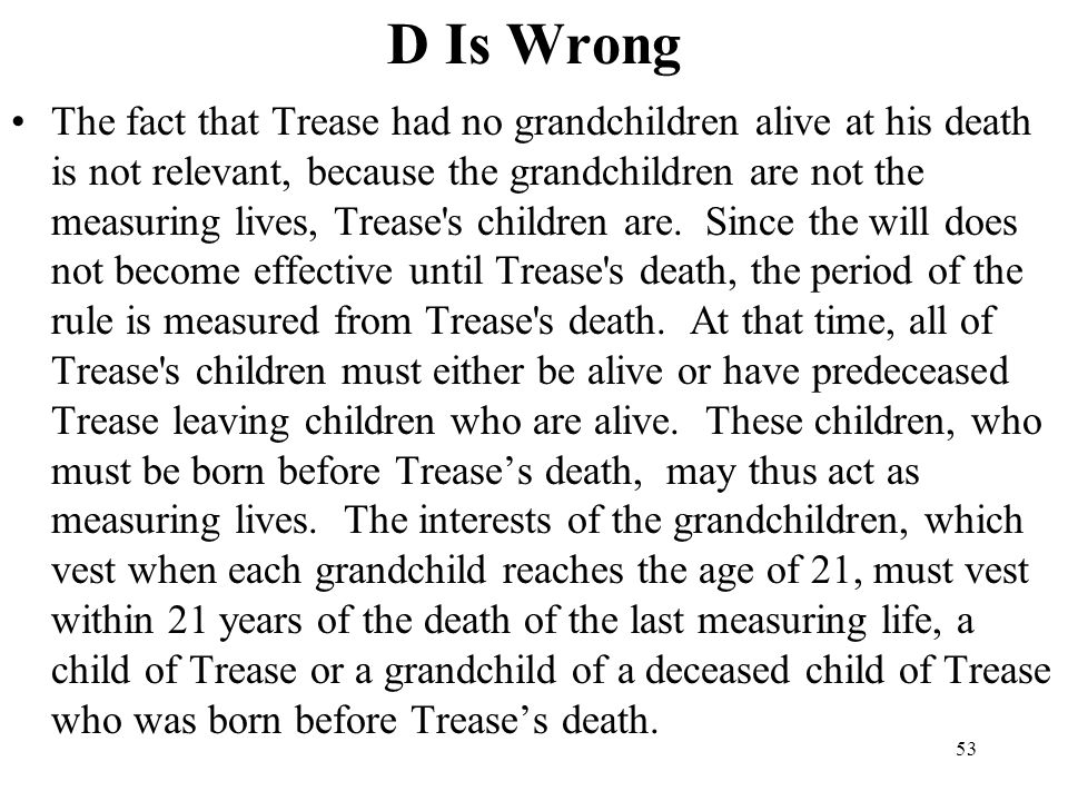 53 D Is Wrong The fact that Trease had no grandchildren alive at his death is not relevant, because the grandchildren are not the measuring lives, Tre