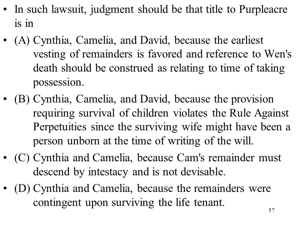 57 In such lawsuit, judgment should be that title to Purpleacre is in (A)Cynthia, Camelia, and David, because the earliest vesting of remainders is fa