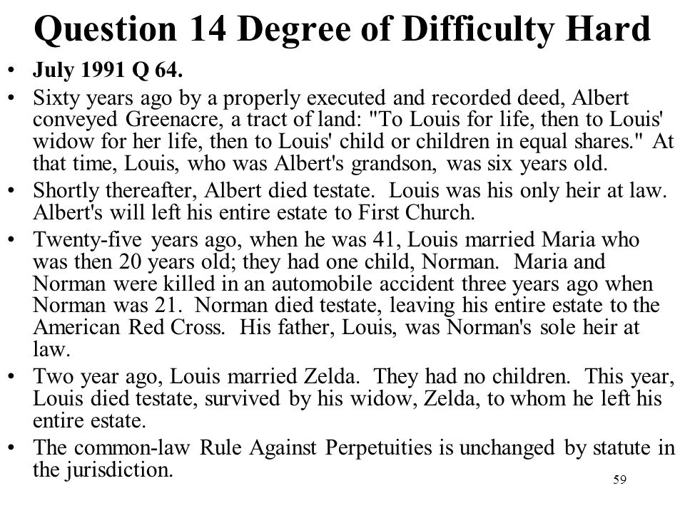 59 Question 14 Degree of Difficulty Hard July 1991 Q 64. Sixty years ago by a properly executed and recorded deed, Albert conveyed Greenacre, a tract