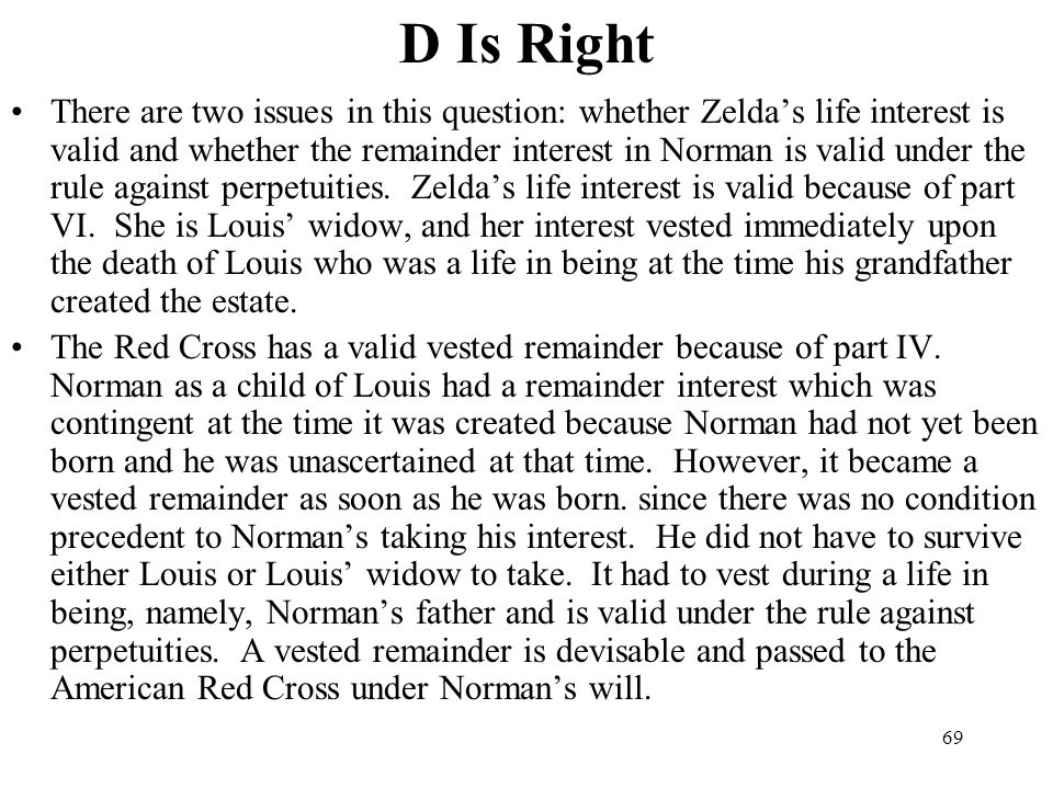 69 D Is Right There are two issues in this question: whether Zeldas life interest is valid and whether the remainder interest in Norman is valid under