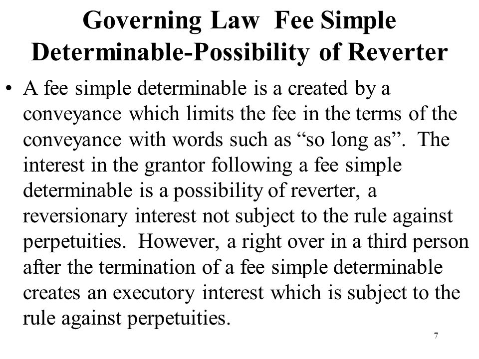 7 Governing Law Fee Simple Determinable-Possibility of Reverter A fee simple determinable is a created by a conveyance which limits the fee in the ter