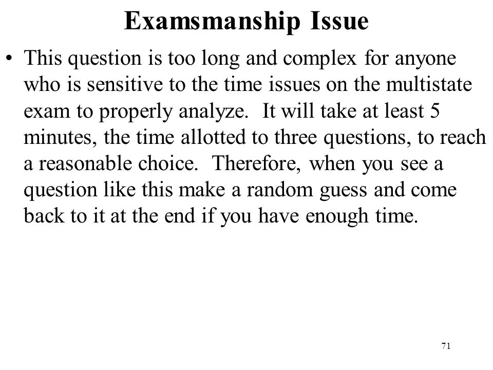 71 Examsmanship Issue This question is too long and complex for anyone who is sensitive to the time issues on the multistate exam to properly analyze.