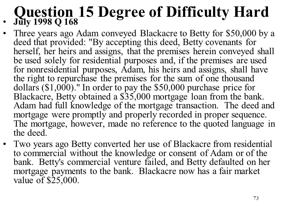73 Question 15 Degree of Difficulty Hard July 1998 Q 168 Three years ago Adam conveyed Blackacre to Betty for $50,000 by a deed that provided: