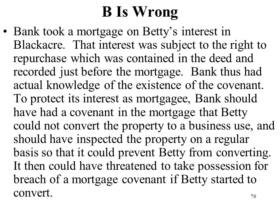 76 B Is Wrong Bank took a mortgage on Bettys interest in Blackacre. That interest was subject to the right to repurchase which was contained in the de