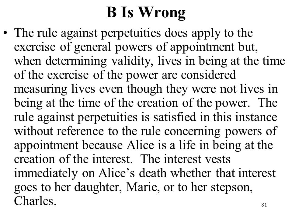 81 B Is Wrong The rule against perpetuities does apply to the exercise of general powers of appointment but, when determining validity, lives in being