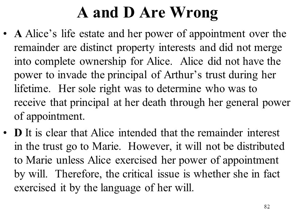 82 A and D Are Wrong A Alices life estate and her power of appointment over the remainder are distinct property interests and did not merge into compl