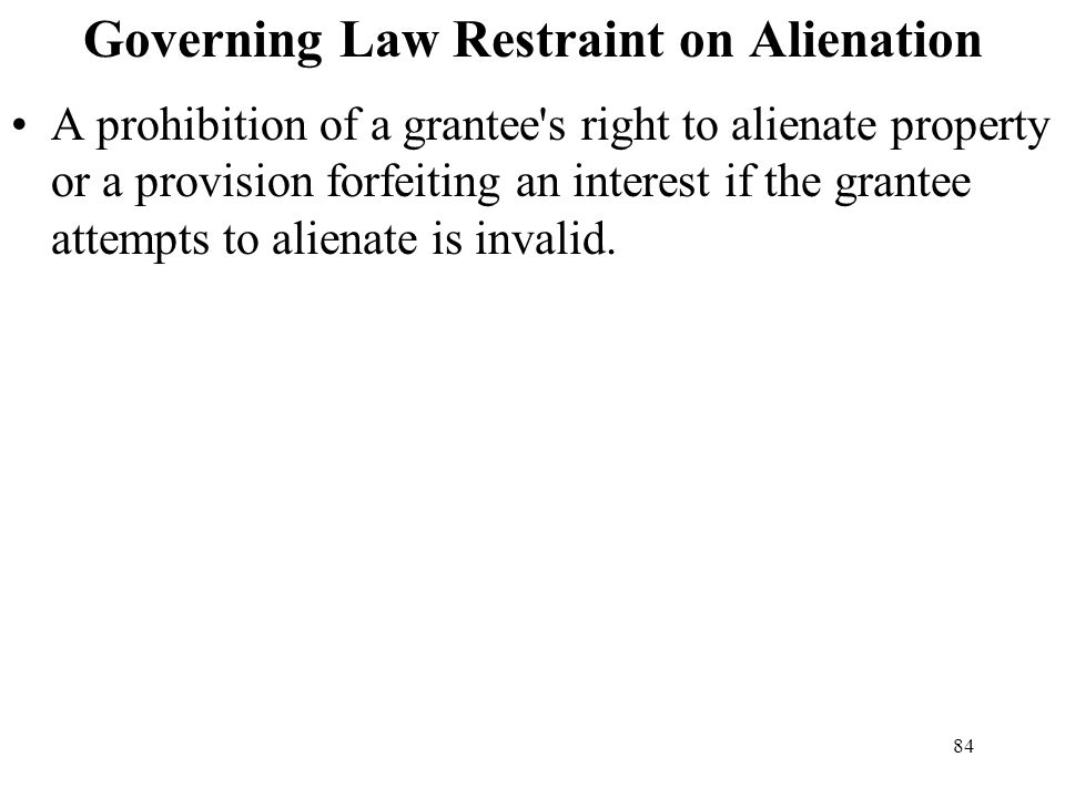 84 Governing Law Restraint on Alienation A prohibition of a grantee's right to alienate property or a provision forfeiting an interest if the grantee