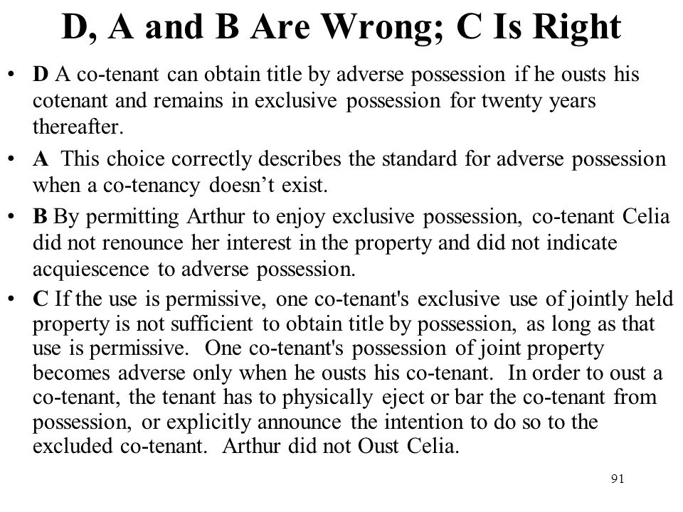 91 D, A and B Are Wrong; C Is Right D A co-tenant can obtain title by adverse possession if he ousts his cotenant and remains in exclusive possession