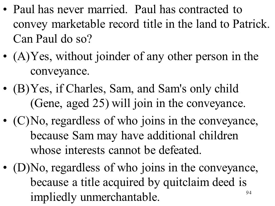 94 Paul has never married. Paul has contracted to convey marketable record title in the land to Patrick. Can Paul do so? (A)Yes, without joinder of an