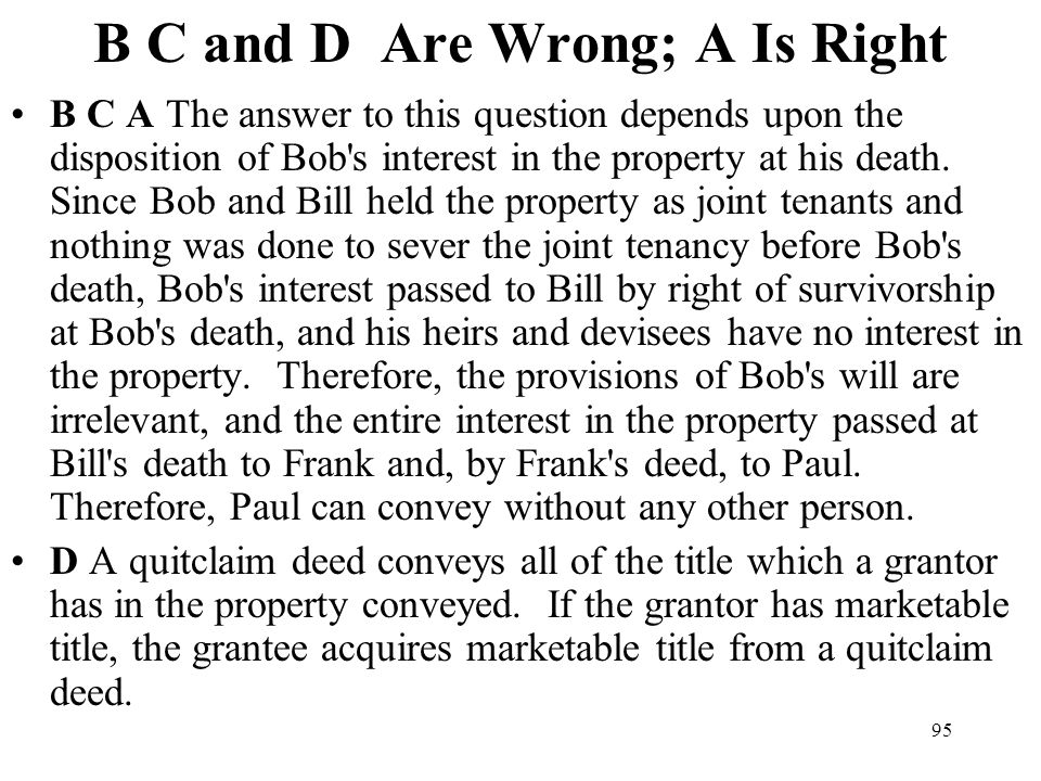 95 B C and D Are Wrong; A Is Right B C A The answer to this question depends upon the disposition of Bob's interest in the property at his death. Sinc