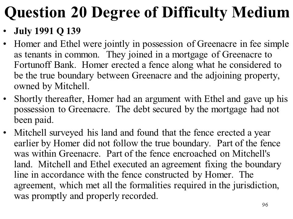 96 Question 20 Degree of Difficulty Medium July 1991 Q 139 Homer and Ethel were jointly in possession of Greenacre in fee simple as tenants in common.