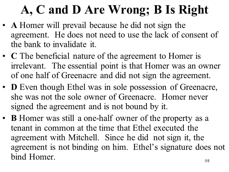 98 A, C and D Are Wrong; B Is Right A Homer will prevail because he did not sign the agreement. He does not need to use the lack of consent of the ban