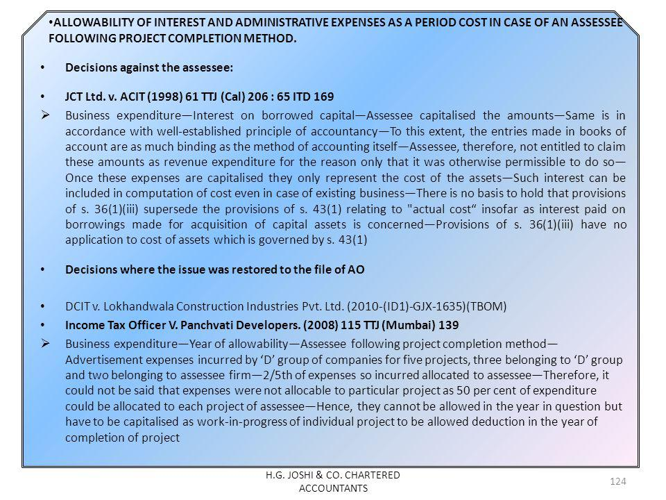 ALLOWABILITY OF INTEREST AND ADMINISTRATIVE EXPENSES AS A PERIOD COST IN CASE OF AN ASSESSEE FOLLOWING PROJECT COMPLETION METHOD. Decisions against th
