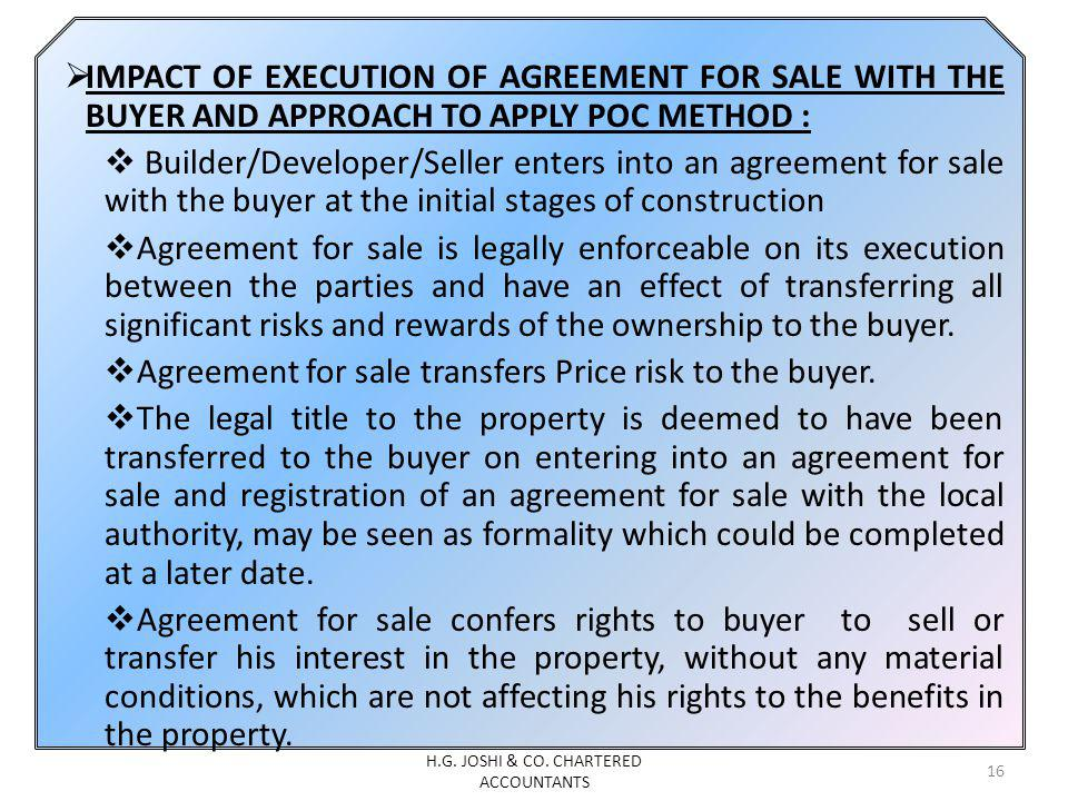 IMPACT OF EXECUTION OF AGREEMENT FOR SALE WITH THE BUYER AND APPROACH TO APPLY POC METHOD : Builder/Developer/Seller enters into an agreement for sale with the buyer at the initial stages of construction Agreement for sale is legally enforceable on its execution between the parties and have an effect of transferring all significant risks and rewards of the ownership to the buyer.