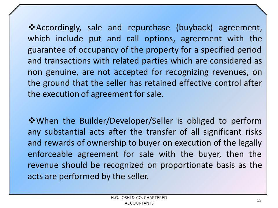 Accordingly, sale and repurchase (buyback) agreement, which include put and call options, agreement with the guarantee of occupancy of the property for a specified period and transactions with related parties which are considered as non genuine, are not accepted for recognizing revenues, on the ground that the seller has retained effective control after the execution of agreement for sale.