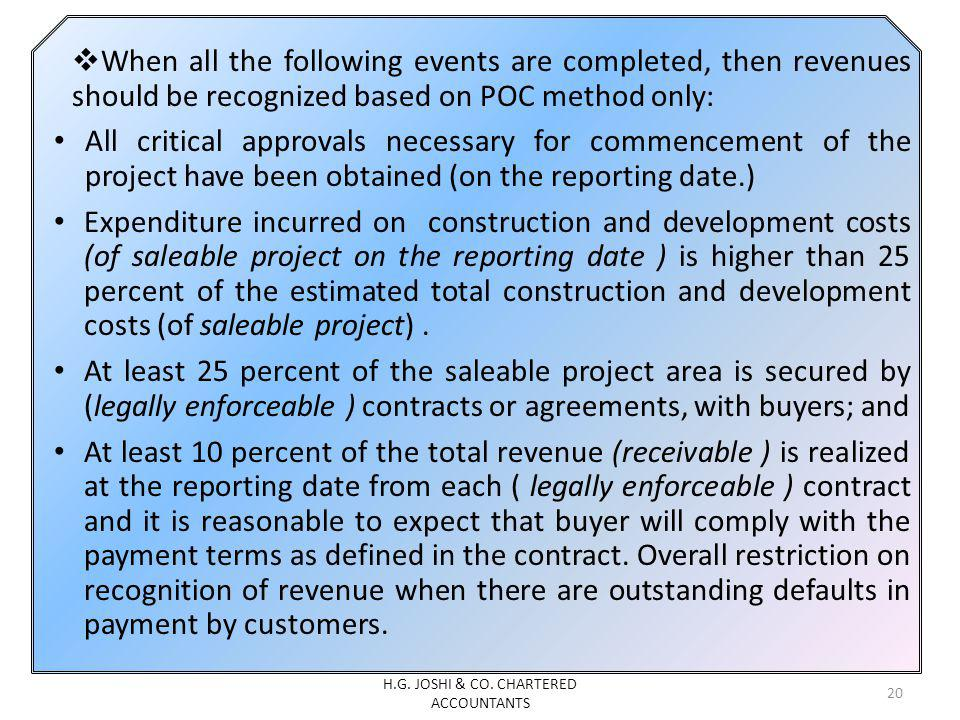 When all the following events are completed, then revenues should be recognized based on POC method only: All critical approvals necessary for commencement of the project have been obtained (on the reporting date.) Expenditure incurred on construction and development costs (of saleable project on the reporting date ) is higher than 25 percent of the estimated total construction and development costs (of saleable project).
