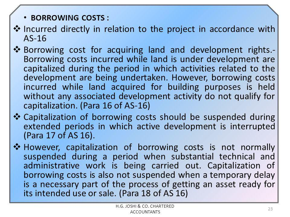 BORROWING COSTS : Incurred directly in relation to the project in accordance with AS-16 Borrowing cost for acquiring land and development rights.- Borrowing costs incurred while land is under development are capitalized during the period in which activities related to the development are being undertaken.