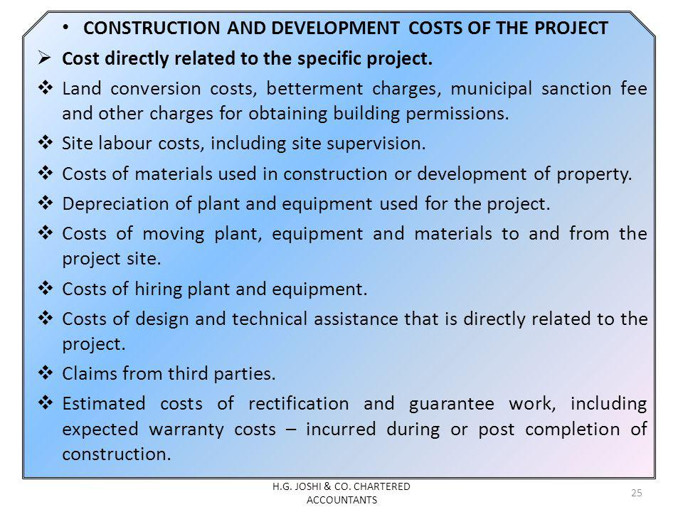 CONSTRUCTION AND DEVELOPMENT COSTS OF THE PROJECT Cost directly related to the specific project. Land conversion costs, betterment charges, municipal