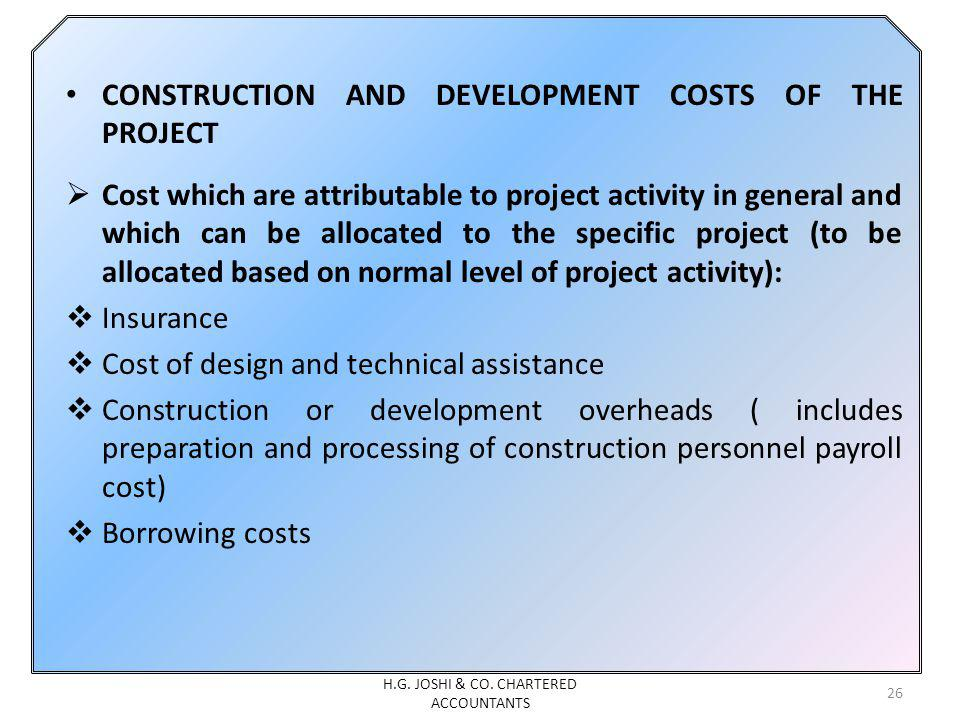 CONSTRUCTION AND DEVELOPMENT COSTS OF THE PROJECT Cost which are attributable to project activity in general and which can be allocated to the specific project (to be allocated based on normal level of project activity): Insurance Cost of design and technical assistance Construction or development overheads ( includes preparation and processing of construction personnel payroll cost) Borrowing costs 26 H.G.