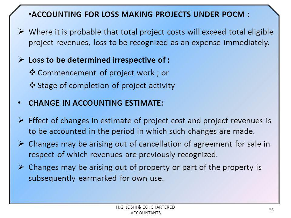 ACCOUNTING FOR LOSS MAKING PROJECTS UNDER POCM : Where it is probable that total project costs will exceed total eligible project revenues, loss to be recognized as an expense immediately.