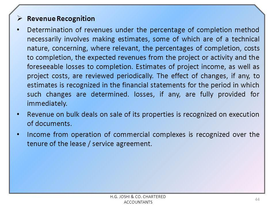 Revenue Recognition Determination of revenues under the percentage of completion method necessarily involves making estimates, some of which are of a technical nature, concerning, where relevant, the percentages of completion, costs to completion, the expected revenues from the project or activity and the foreseeable losses to completion.