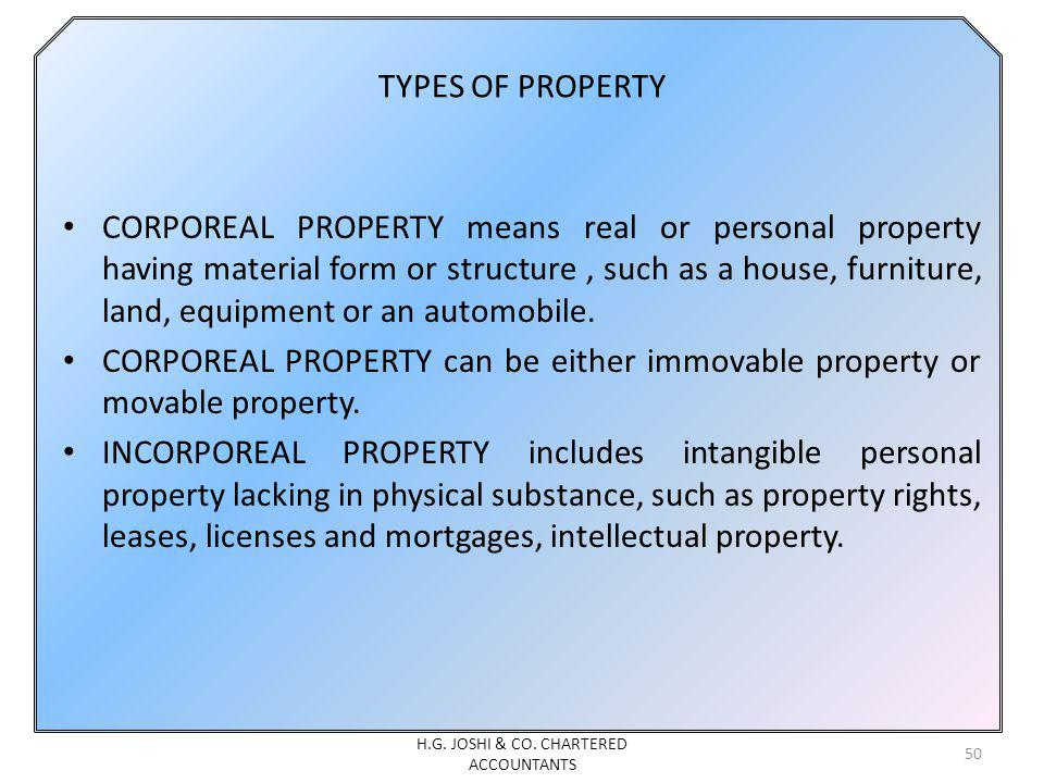 TYPES OF PROPERTY CORPOREAL PROPERTY means real or personal property having material form or structure, such as a house, furniture, land, equipment or