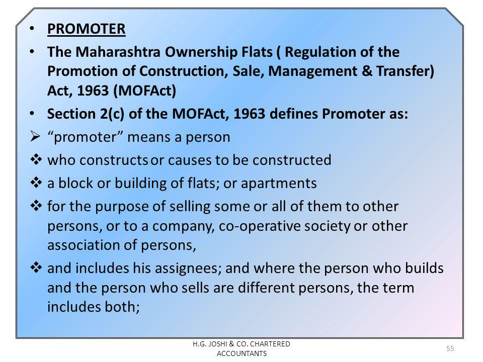 PROMOTER The Maharashtra Ownership Flats ( Regulation of the Promotion of Construction, Sale, Management & Transfer) Act, 1963 (MOFAct) Section 2(c) of the MOFAct, 1963 defines Promoter as: promoter means a person who constructs or causes to be constructed a block or building of flats; or apartments for the purpose of selling some or all of them to other persons, or to a company, co-operative society or other association of persons, and includes his assignees; and where the person who builds and the person who sells are different persons, the term includes both; 55 H.G.