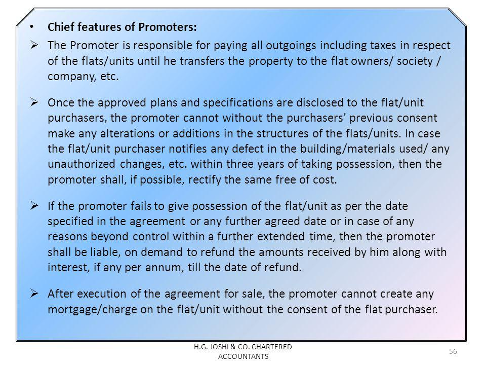 Chief features of Promoters: The Promoter is responsible for paying all outgoings including taxes in respect of the flats/units until he transfers the property to the flat owners/ society / company, etc.