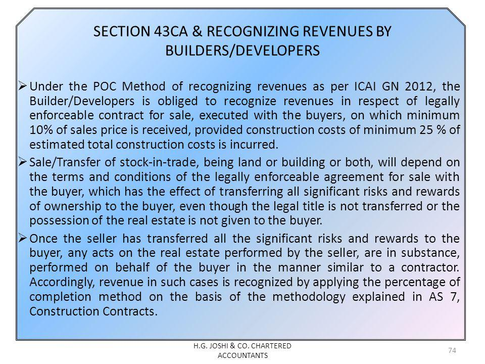 SECTION 43CA & RECOGNIZING REVENUES BY BUILDERS/DEVELOPERS Under the POC Method of recognizing revenues as per ICAI GN 2012, the Builder/Developers is obliged to recognize revenues in respect of legally enforceable contract for sale, executed with the buyers, on which minimum 10% of sales price is received, provided construction costs of minimum 25 % of estimated total construction costs is incurred.