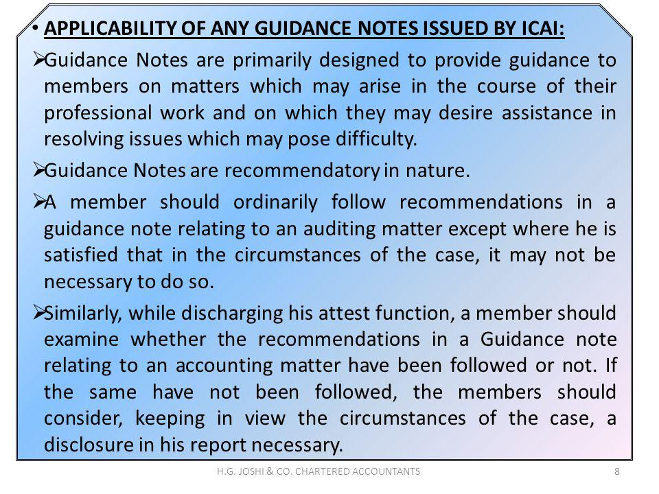 APPLICABILITY OF ANY GUIDANCE NOTES ISSUED BY ICAI: Guidance Notes are primarily designed to provide guidance to members on matters which may arise in the course of their professional work and on which they may desire assistance in resolving issues which may pose difficulty.