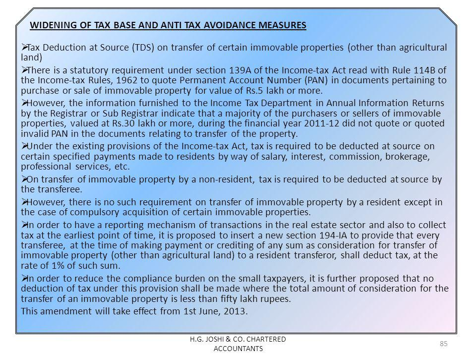 WIDENING OF TAX BASE AND ANTI TAX AVOIDANCE MEASURES Tax Deduction at Source (TDS) on transfer of certain immovable properties (other than agricultural land) There is a statutory requirement under section 139A of the Income-tax Act read with Rule 114B of the Income-tax Rules, 1962 to quote Permanent Account Number (PAN) in documents pertaining to purchase or sale of immovable property for value of Rs.5 lakh or more.