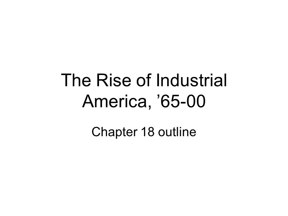 The Rise of Industrial America, 65-00 Chapter 18 outline
