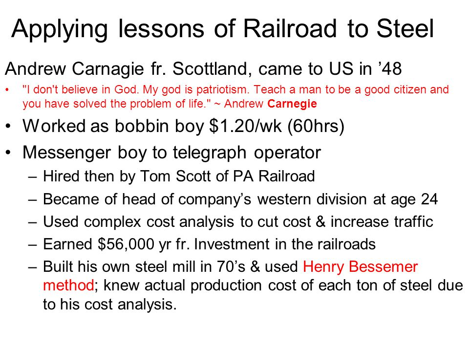 Applying lessons of Railroad to Steel Andrew Carnagie fr. Scottland, came to US in 48