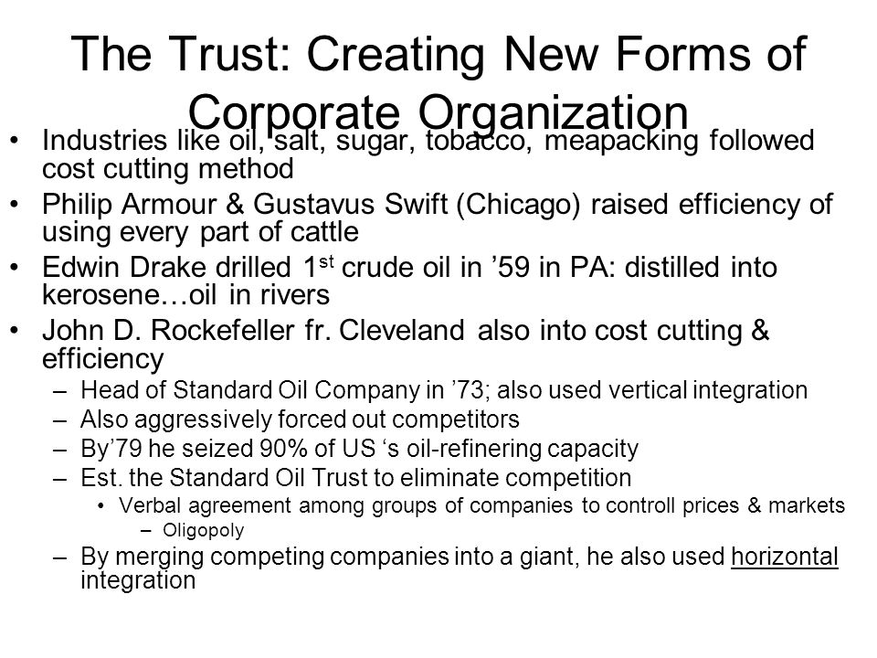 The Trust: Creating New Forms of Corporate Organization Industries like oil, salt, sugar, tobacco, meapacking followed cost cutting method Philip Armo