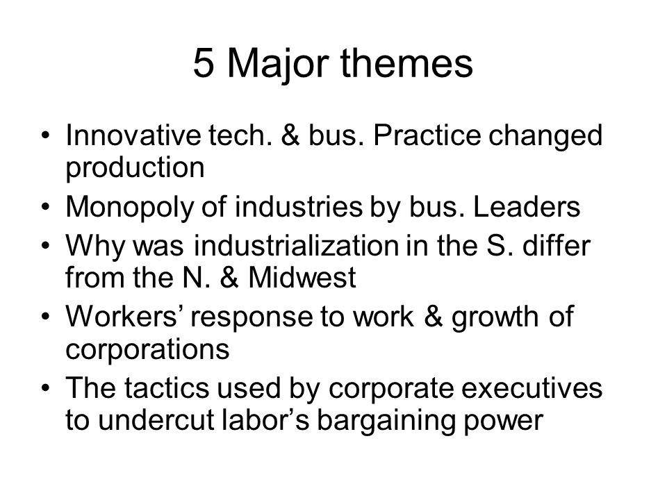 5 Major themes Innovative tech. & bus. Practice changed production Monopoly of industries by bus. Leaders Why was industrialization in the S. differ f