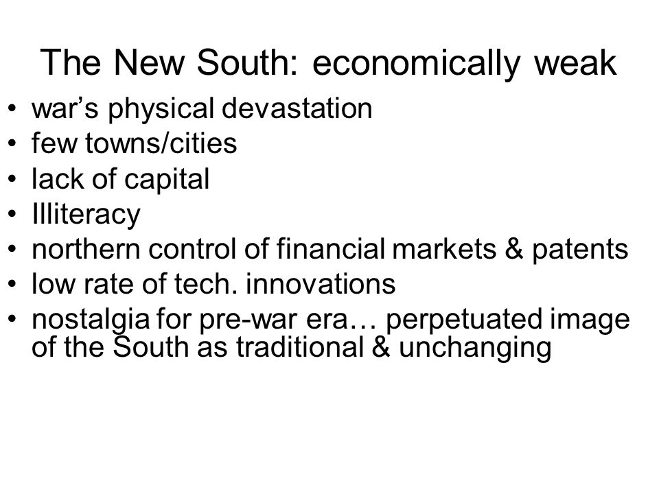 The New South: economically weak wars physical devastation few towns/cities lack of capital Illiteracy northern control of financial markets & patents low rate of tech.