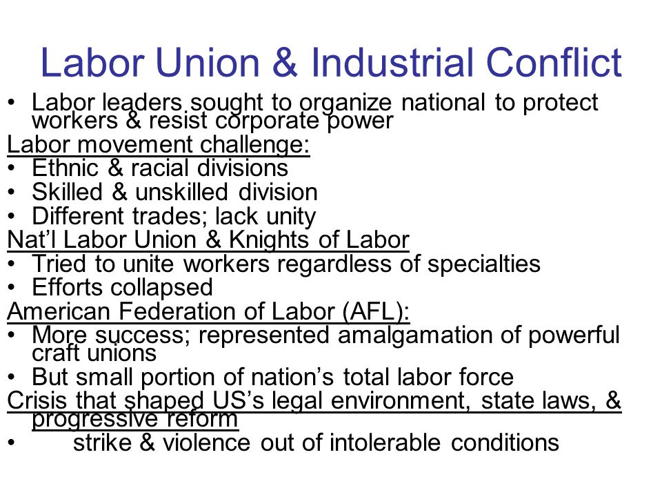 Labor Union & Industrial Conflict Labor leaders sought to organize national to protect workers & resist corporate power Labor movement challenge: Ethn