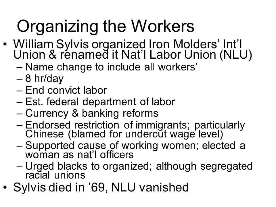 Organizing the Workers William Sylvis organized Iron Molders Intl Union & renamed it Natl Labor Union (NLU) –Name change to include all workers –8 hr/