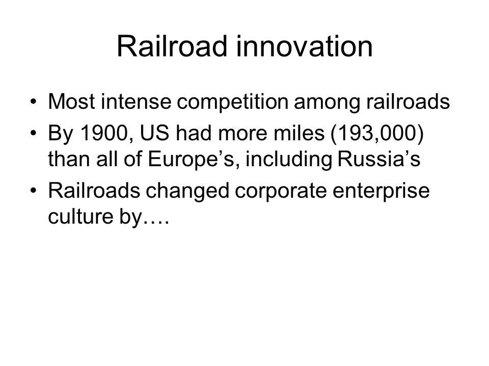 Railroad innovation Most intense competition among railroads By 1900, US had more miles (193,000) than all of Europes, including Russias Railroads cha