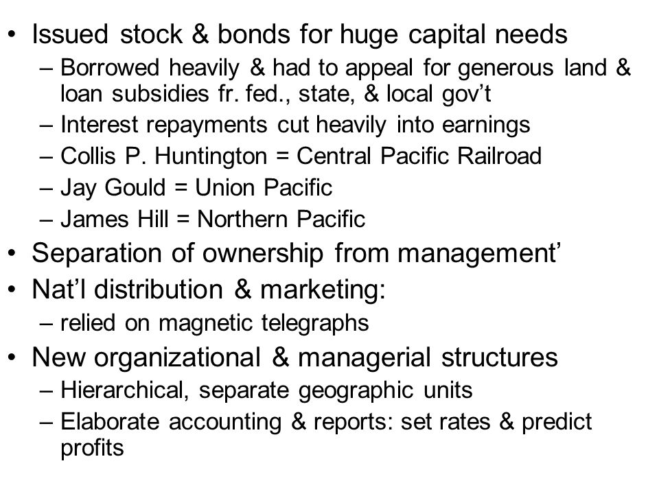 Issued stock & bonds for huge capital needs –Borrowed heavily & had to appeal for generous land & loan subsidies fr. fed., state, & local govt –Intere