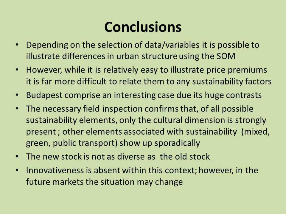 Conclusions Depending on the selection of data/variables it is possible to illustrate differences in urban structure using the SOM However, while it is relatively easy to illustrate price premiums it is far more difficult to relate them to any sustainability factors Budapest comprise an interesting case due its huge contrasts The necessary field inspection confirms that, of all possible sustainability elements, only the cultural dimension is strongly present ; other elements associated with sustainability (mixed, green, public transport) show up sporadically The new stock is not as diverse as the old stock Innovativeness is absent within this context; however, in the future markets the situation may change