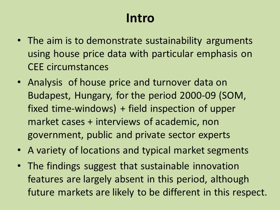 Intro The aim is to demonstrate sustainability arguments using house price data with particular emphasis on CEE circumstances Analysis of house price and turnover data on Budapest, Hungary, for the period (SOM, fixed time-windows) + field inspection of upper market cases + interviews of academic, non government, public and private sector experts A variety of locations and typical market segments The findings suggest that sustainable innovation features are largely absent in this period, although future markets are likely to be different in this respect.