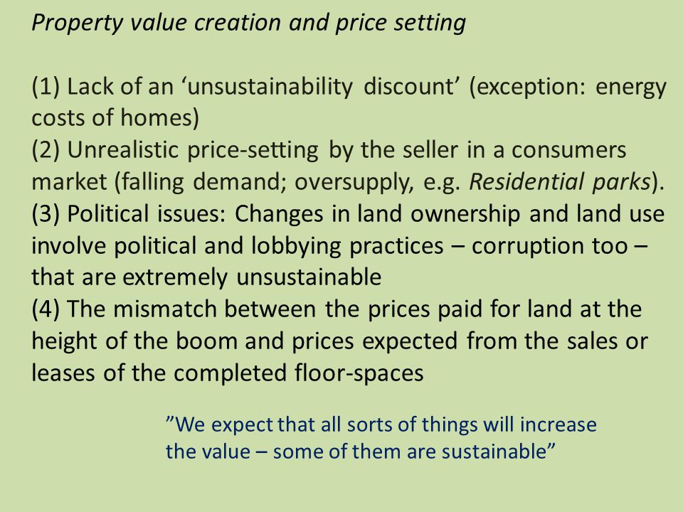 Property value creation and price setting (1) Lack of an unsustainability discount (exception: energy costs of homes) (2) Unrealistic price-setting by the seller in a consumers market (falling demand; oversupply, e.g.