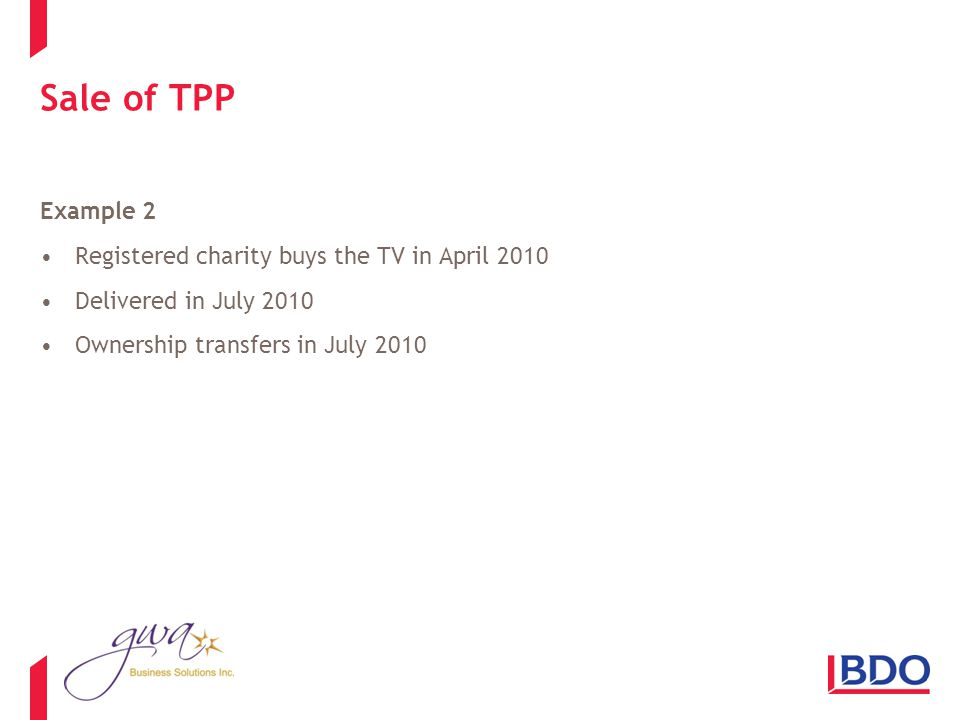Sale of TPP Example 2 Registered charity buys the TV in April 2010 Delivered in July 2010 Ownership transfers in July 2010