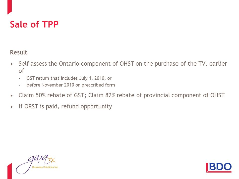 Sale of TPP Result Self assess the Ontario component of OHST on the purchase of the TV, earlier of -GST return that includes July 1, 2010, or -before November 2010 on prescribed form Claim 50% rebate of GST; Claim 82% rebate of provincial component of OHST If ORST is paid, refund opportunity